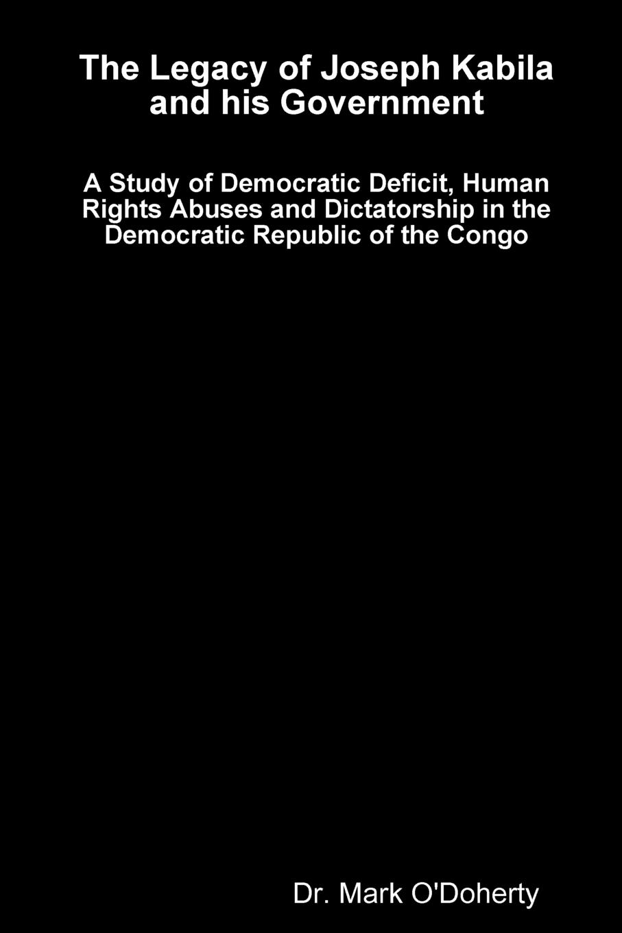 Dr. Mark O'Doherty The Legacy of Joseph Kabila and his Government . A Study of Democratic Deficit, Human Rights Abuses and Dictatorship in the Democratic Republic of the Congo
