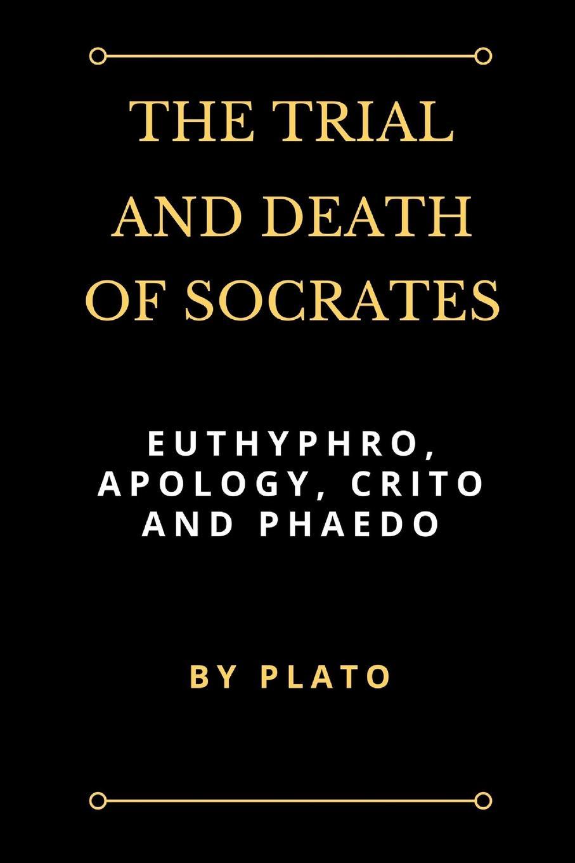Plato The Trial and Death of Socrates. Euthyphro, Apology, Crito and Phaedo платон crito