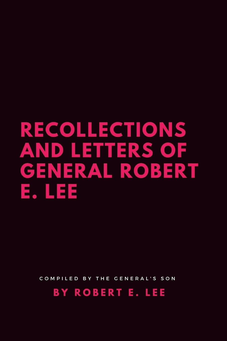 Robert E. Lee Recollections and Letters of General Robert E. Lee a man in uniform