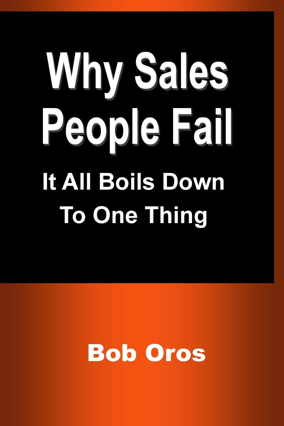 Bob Oros Why Sales People Fail. It All Boils Down to One Thing