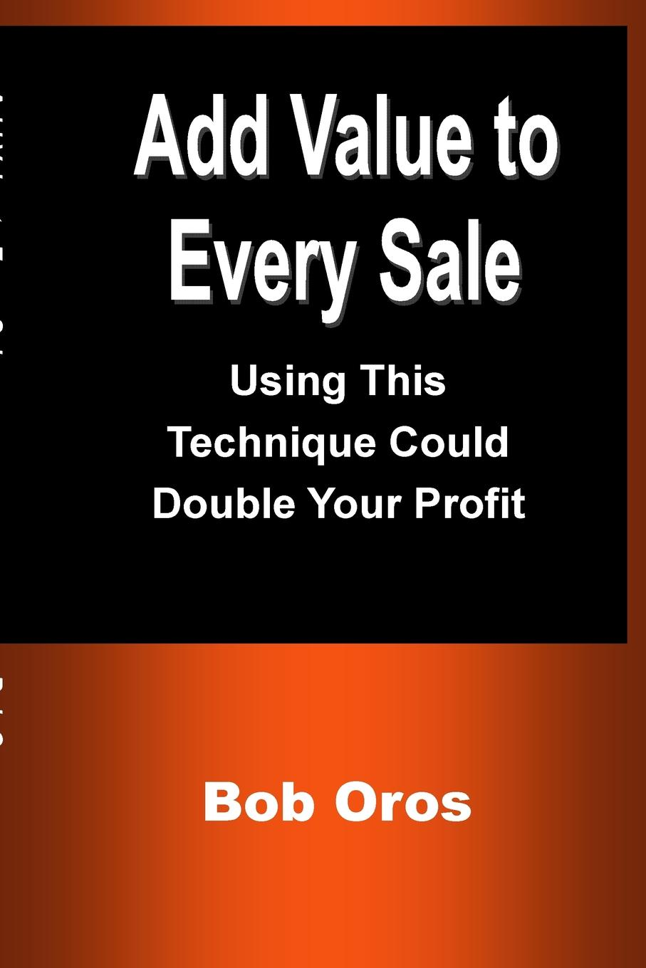 Bob Oros Add Value to Every Sale. Using This Technique Could Double Your Profit narayanan meyyappan and rangasamy parthiban a novel separation technique using hydrotropes