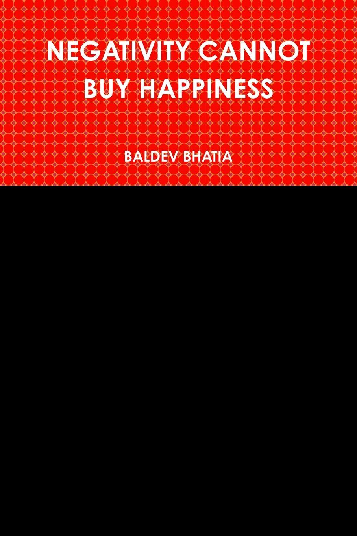BALDEV BHATIA NEGATIVITY CANNOT BUY HAPPINESS недорго, оригинальная цена