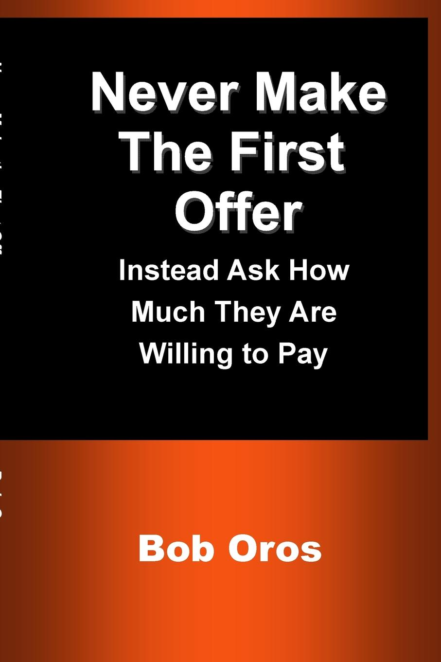 Bob Oros Never Make the First Offer. Instead Ask How Much They Are Willing to Pay william brooks t playing bigger than you are how to sell big accounts even if you re david in a world of goliaths