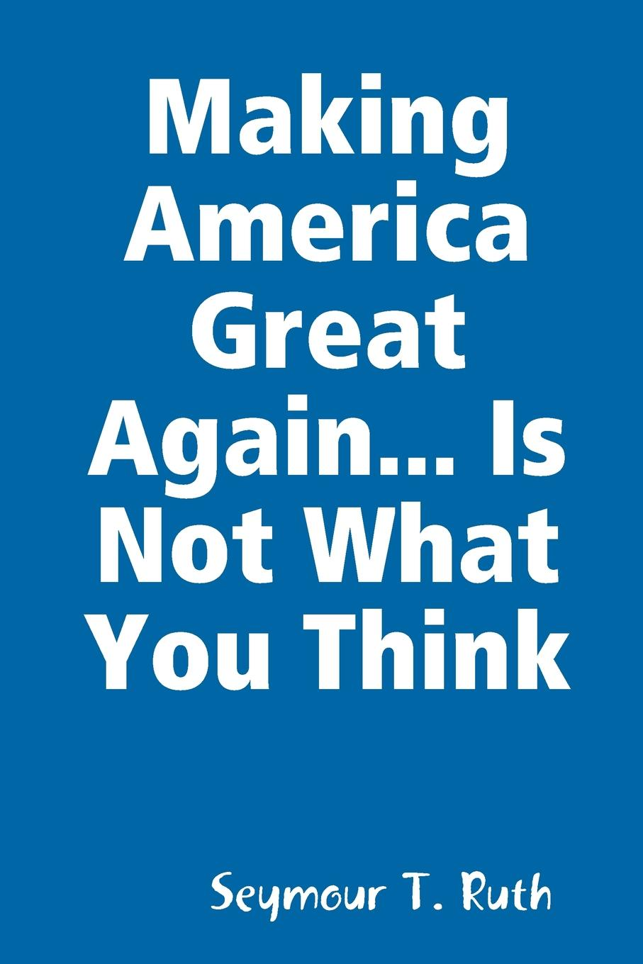 Seymour T. Ruth Making America Great Again... Is Not What You Think lee bolman g how great leaders think the art of reframing