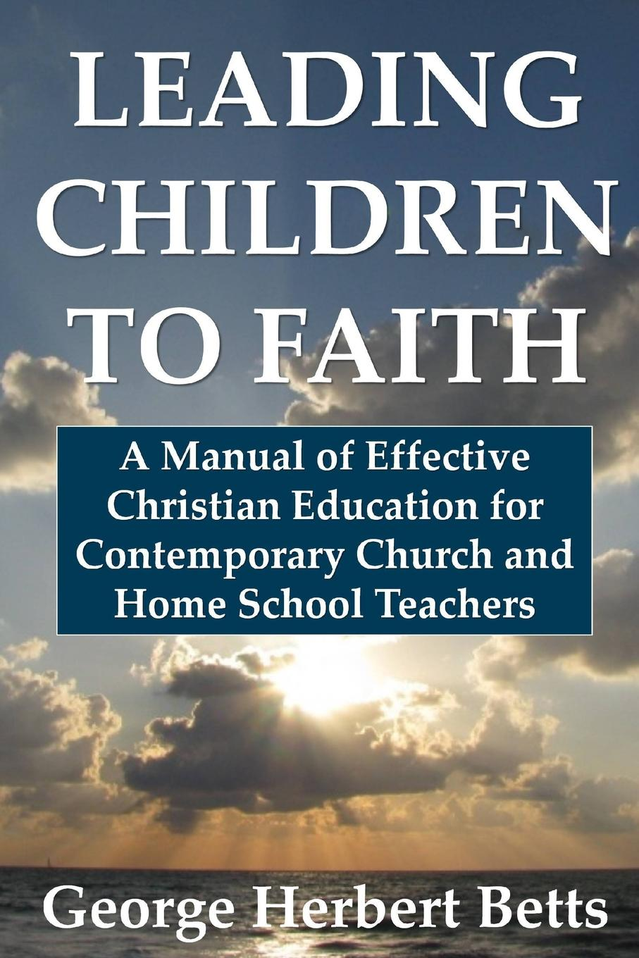 George Herbert Betts Leading Children to Faith. A Manual of Effective Christian Education for Contemporary Church and Home School Teachers george herbert betts the mind and its education