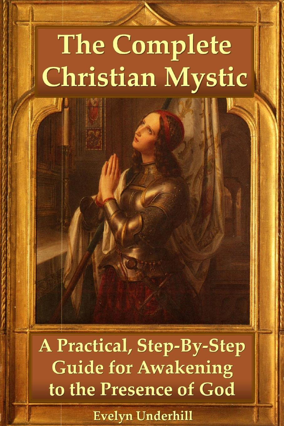 Evelyn Underhill The Complete Christian Mystic. A Practical, Step-By-Step Guide for Awakening to the Presence of God evelyn underhill the complete christian mystic a practical step by step guide for awakening to the presence of god