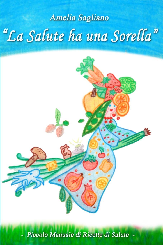 цена на Amelia Sagliano LA SALUTE HA UNA SORELLA - Piccolo Manuale di Ricette di Salute