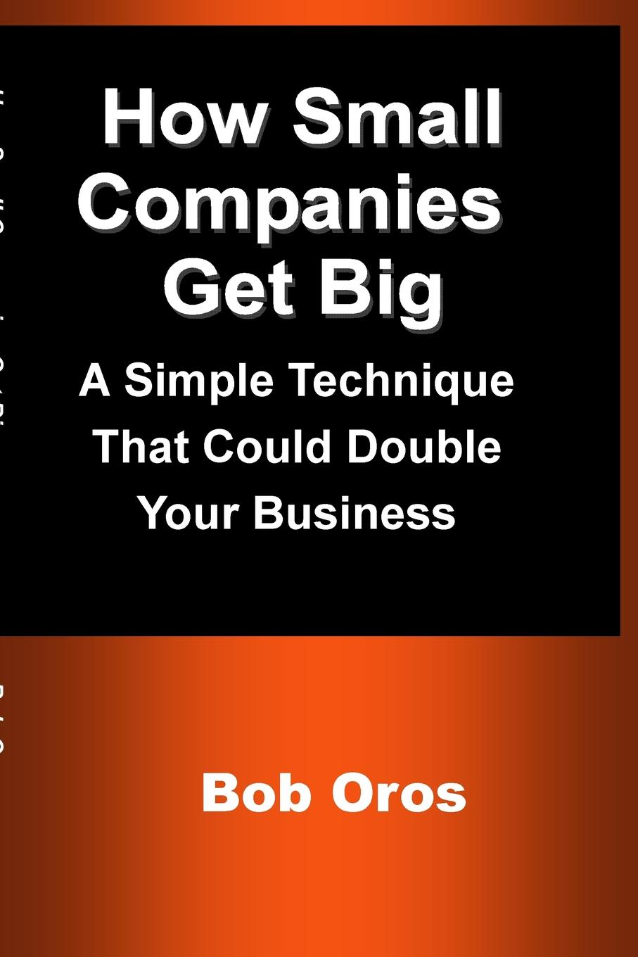 Bob Oros How Small Companies Get Big. A Simple Technique That Could Double Your Business цены онлайн