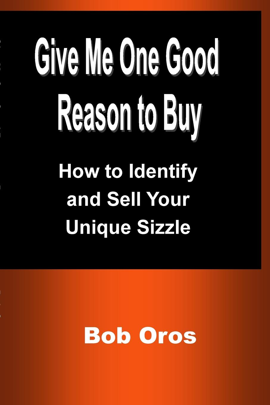Bob Oros Give Me One Good Reason to Buy. How to Identify and Sell Your Unique Sizzle интенсивно увлажняющий бальзам карандаш для губ holika holika good cera super ceramide lip oil stick