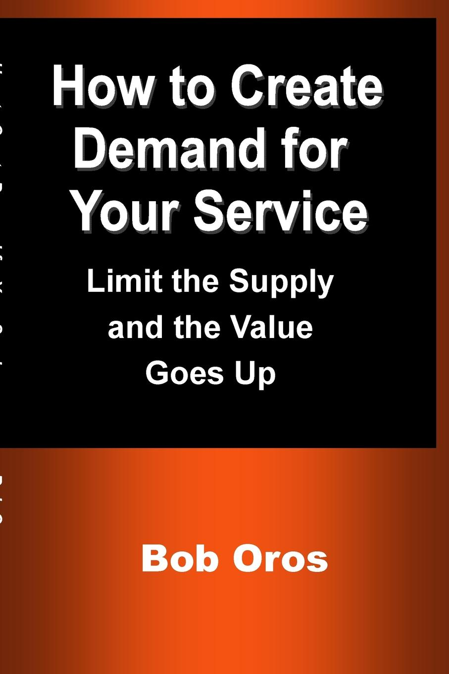 Bob Oros How to Create Demand for Your Service. Limit the Supply and the Value Goes Up grace green a husband worth waiting for