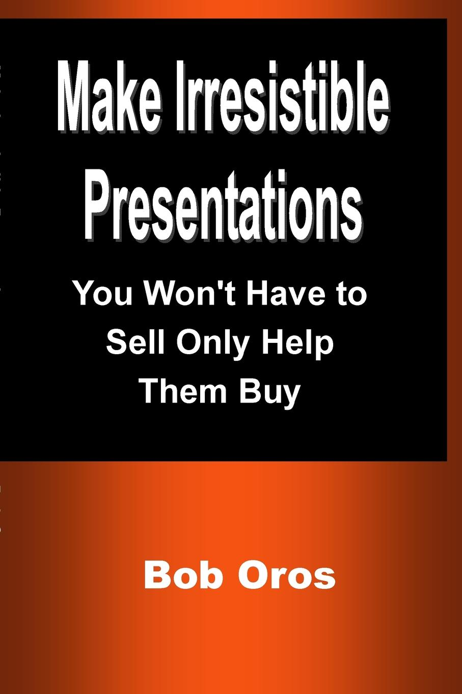 Bob Oros Make Irresistible Presentations. You W Have to Sell Only Help Them Buy
