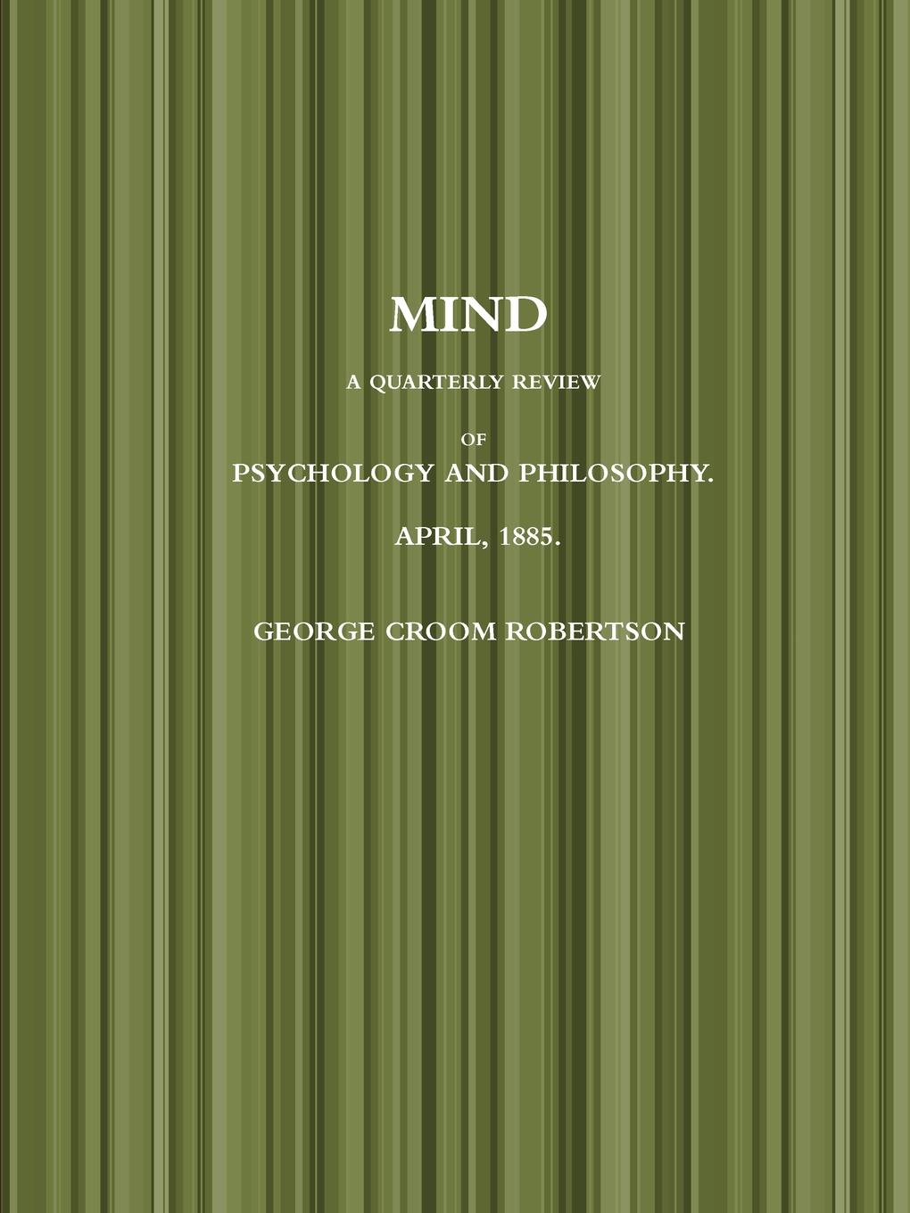 GEORGE CROOM ROBERTSON MIND A QUARTERLY REVIEW OF PSYCHOLOGY AND PHILOSOPHY. APRIL, 1885. pete mandik this is philosophy of mind an introduction isbn 9781118607480