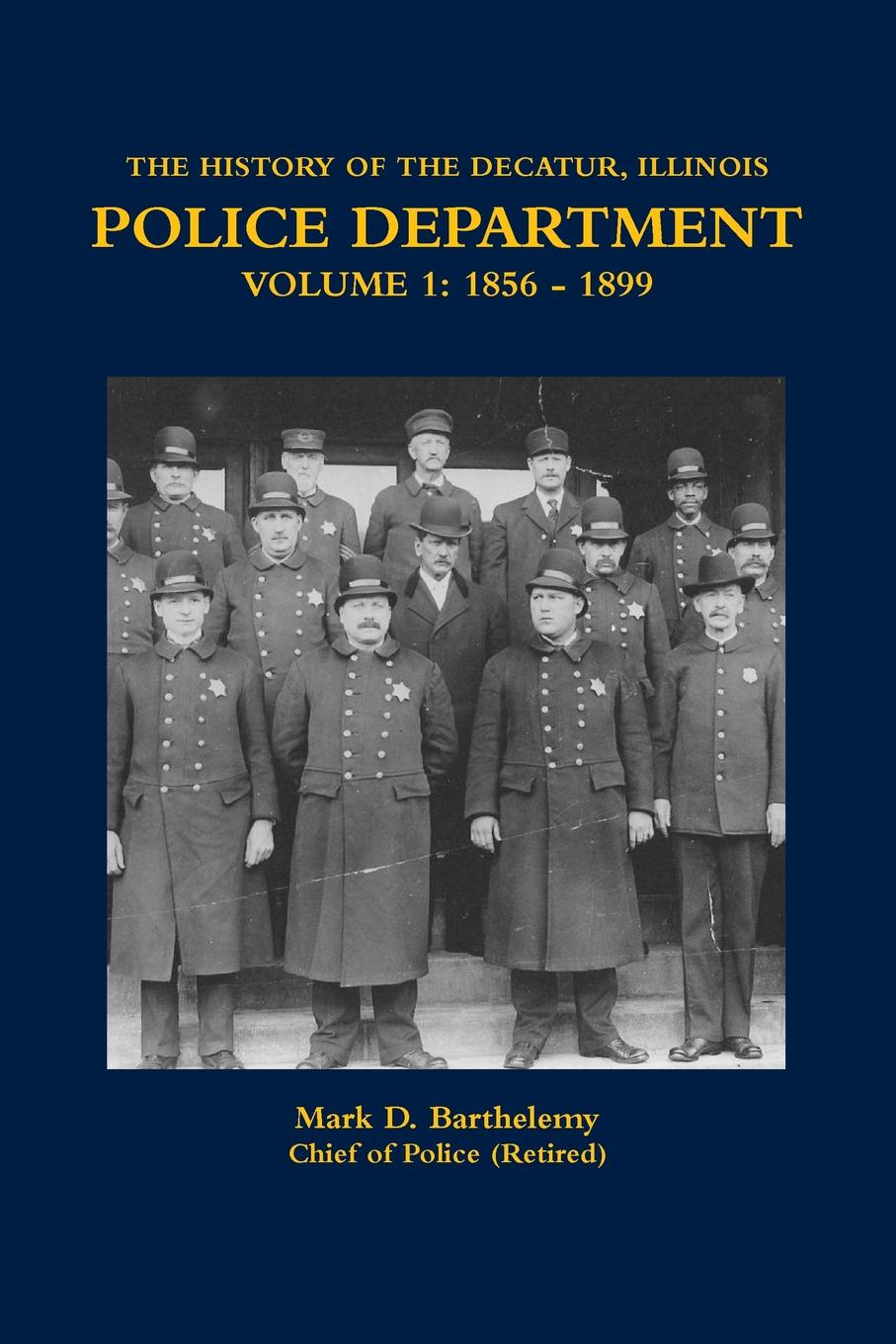 Mark Barthelemy THE HISTORY OF THE DECATUR, ILLINOIS POLICE DEPARTMENT VOLUME 1. 1856 - 1899 hegel the end of history and the future