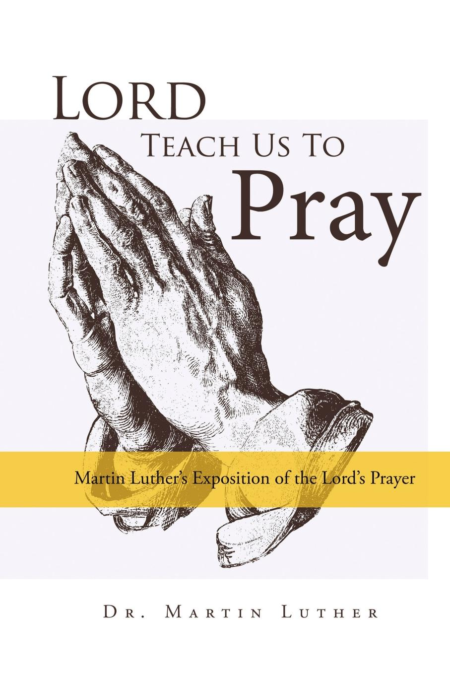 Martin Luther Lord, Teach Us to Pray, Dr. Martin Luther.s Exposition of the Lord.s Prayer