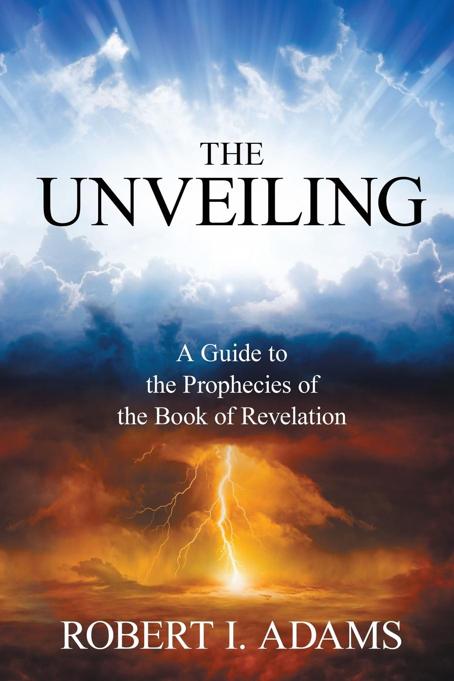 Robert I. Adams THE UNVEILING - A Guide to The Prophecies of The Book of Revelation mack smalley jr the crown the church the first the last revelation a study guide