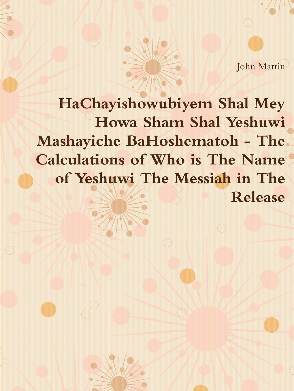 John Martin HaChayishowubiyem Shal Mey Howa Sham Shal Yeshuwi Mashayiche BaHoshematoh - The Calculations of Who is The Name of Yeshuwi The Messiah in The Release asgharali shal