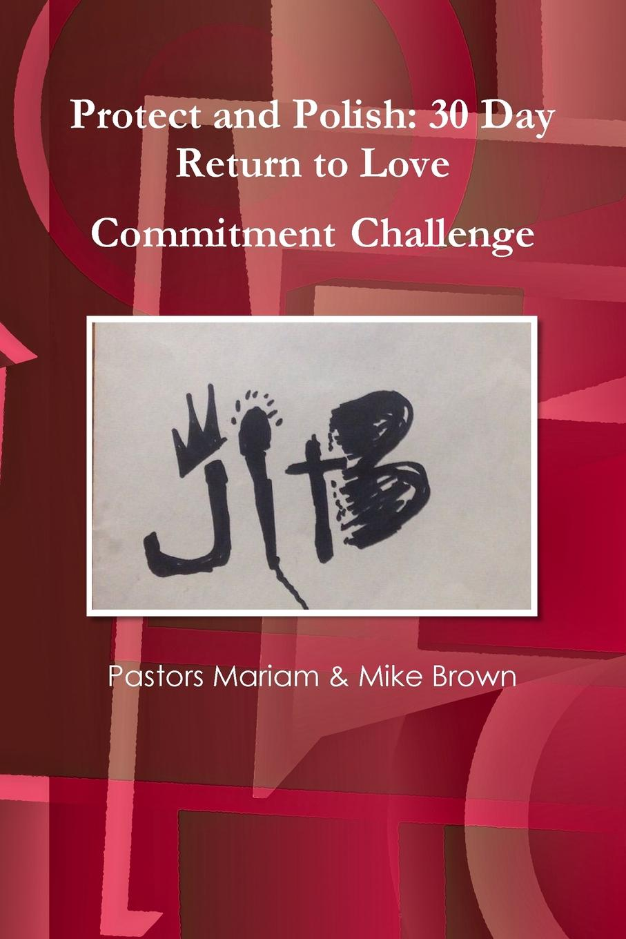 Pastors Mariam & Mike Brown JITB Presents. Protect and Polish: 30 Day Return to Love Commitment Challenge maryanne bennie paper flow 28 day challenge