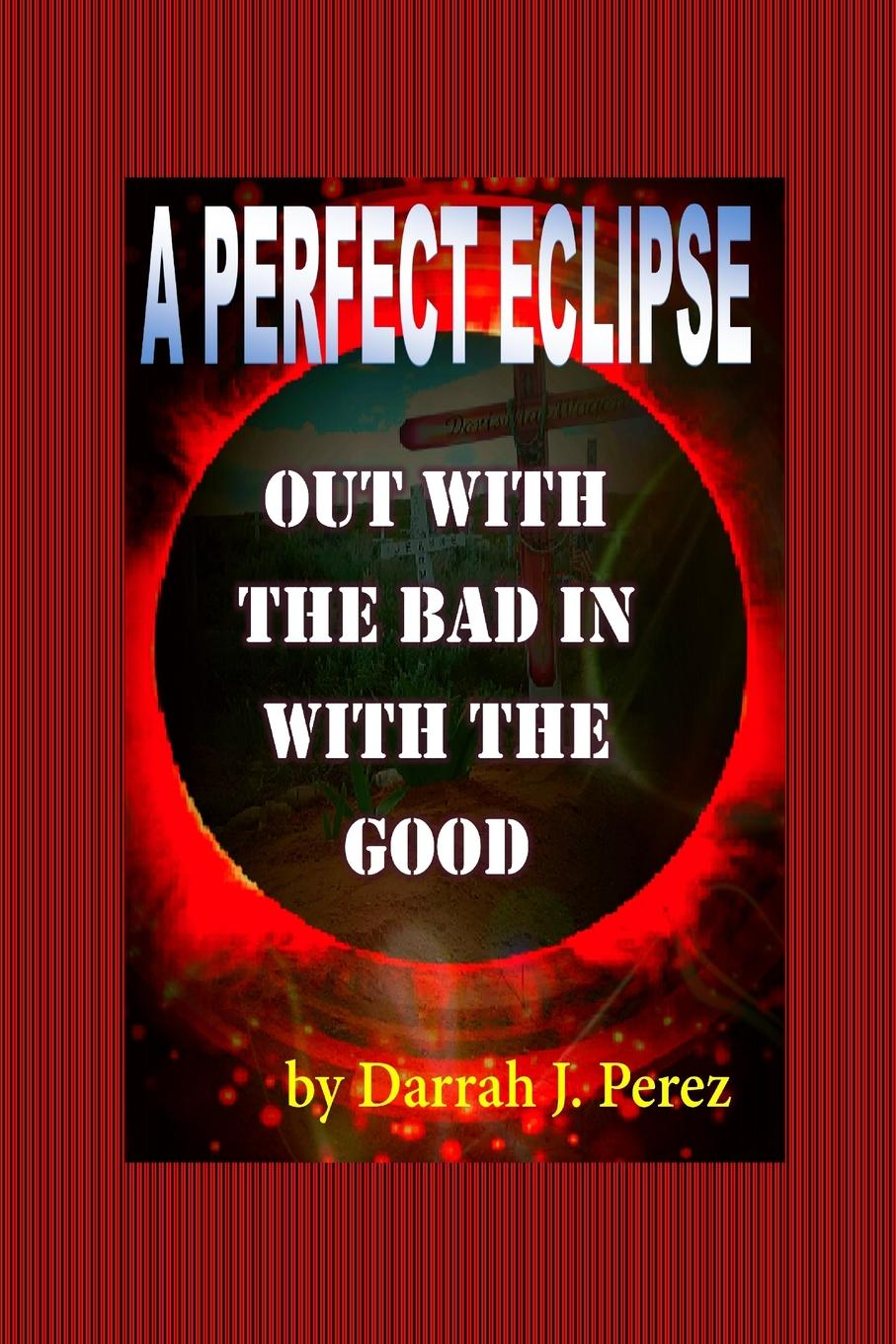 Darrah J. Perez Out with the BAD IN with the GOOD. A PERFECT ECLIPSE lynn smith darrah perez dancing with the queen of circumstance