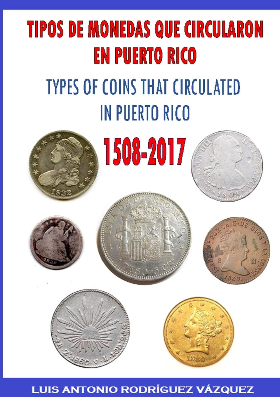 LUIS ANTONIO RODRÍGUEZ VÁZQUEZ TYPES OF COINS THAT CIRCULATE IN PUERTO RICO (1508-2017) cuhaj g michael th mccue d sanders k unusual world coins companion volume to standart catalog of world coins