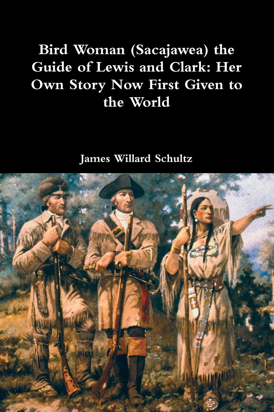 James Willard Schultz Bird Woman (Sacajawea) the Guide of Lewis and Clark. Her Own Story Now First Given to the World m douglas clark bathsheba her story
