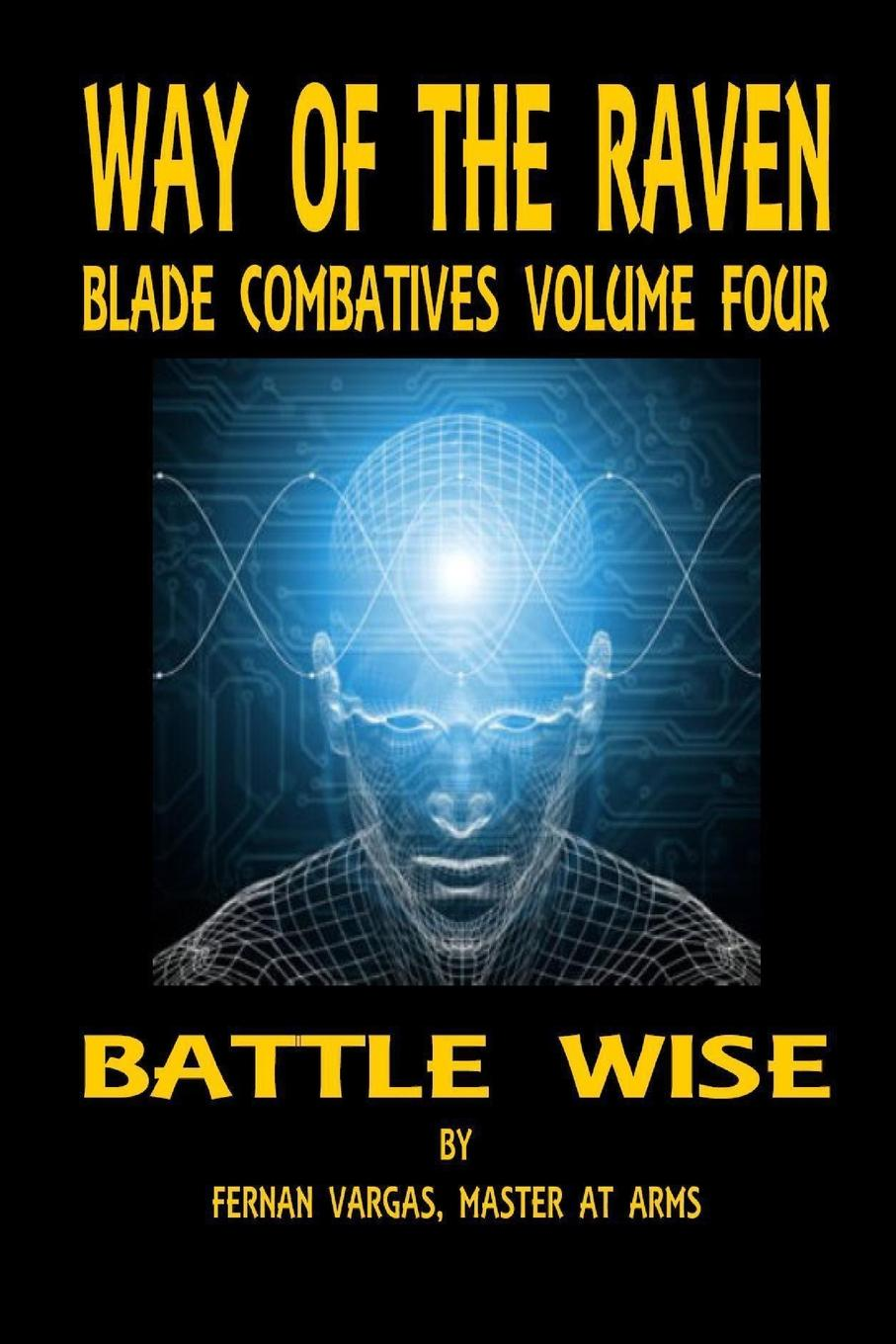 Fernan Vargas Way of the Raven Blade Combatives Volume 4. Battle Wise fernan vargas joseph truncale surviving the active killer