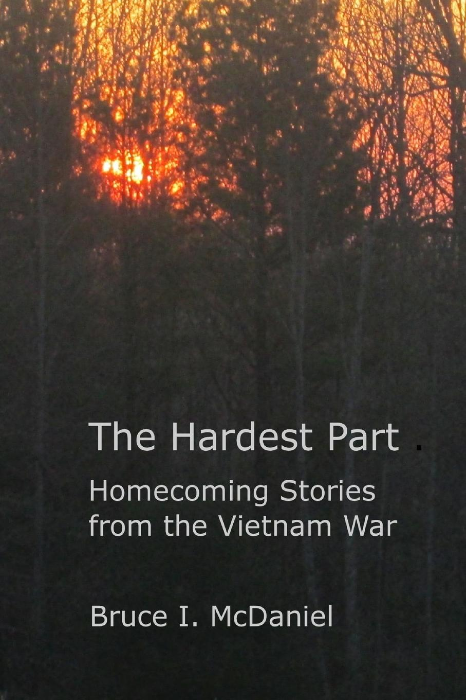 Bruce McDaniel The Hardest Part. Homecoming Stories from the Vietnam War mcdaniel george white our boys in france