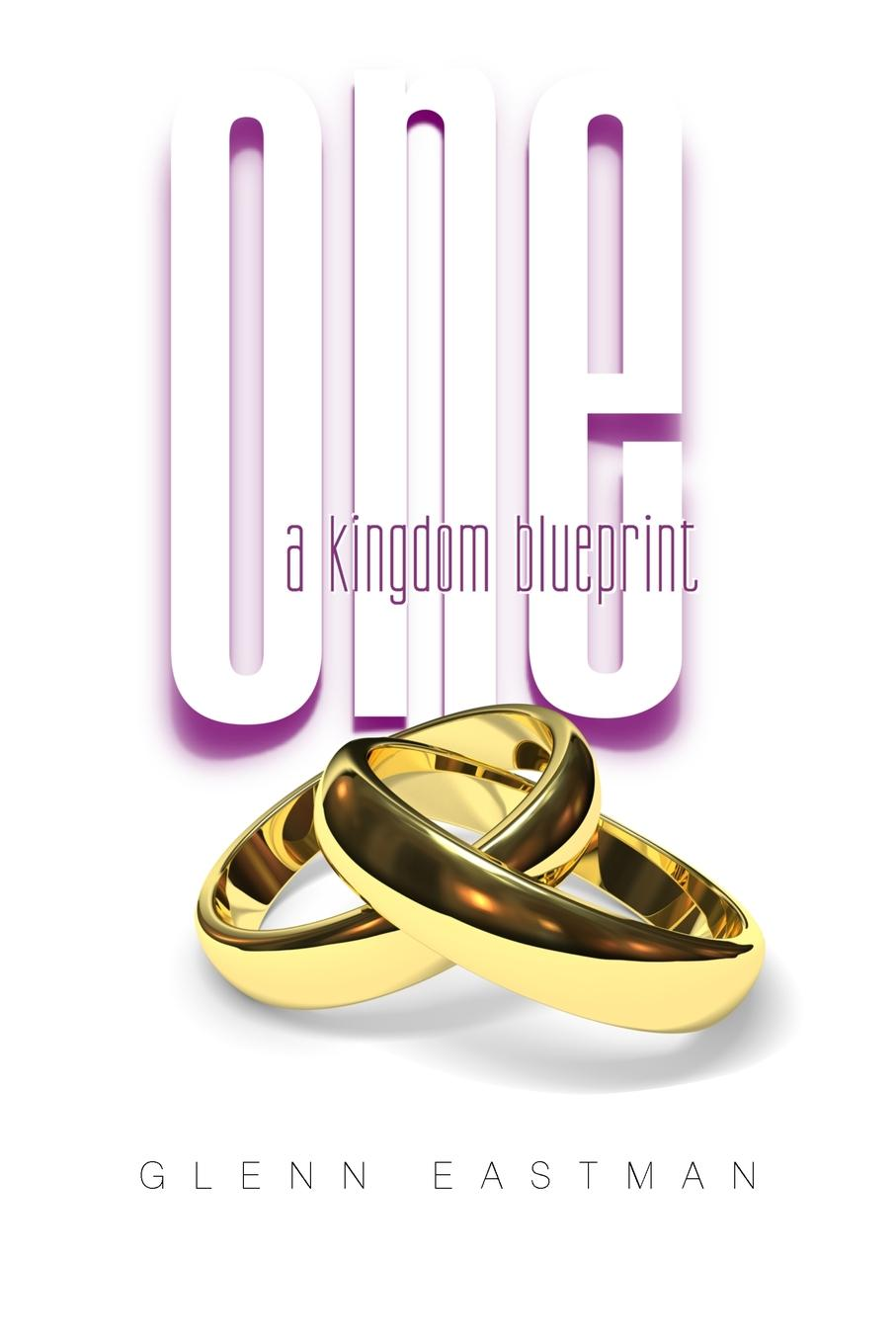 Glenn Eastman One. A Kingdom Blueprint gps to a joyful marriage