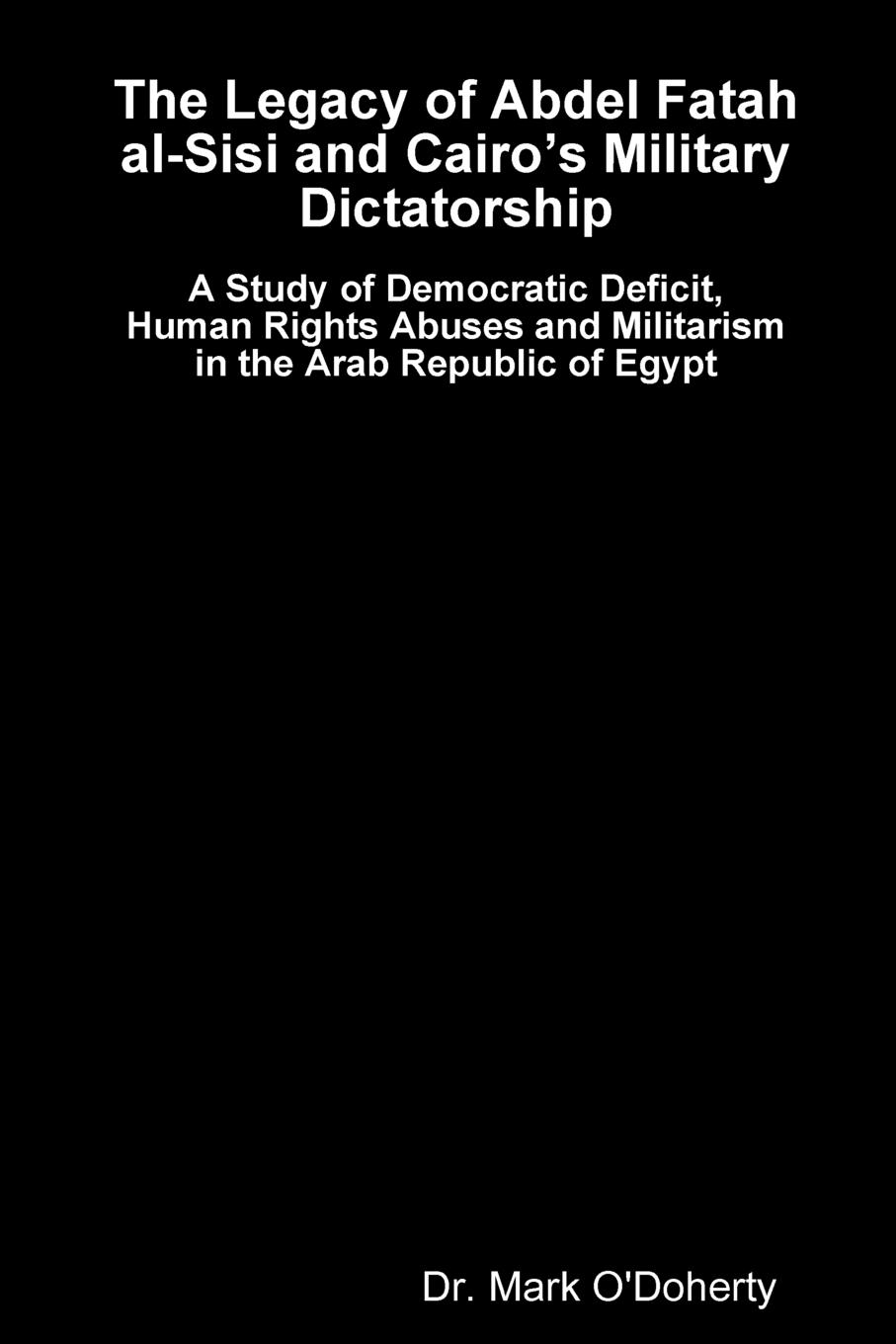 Dr. Mark O'Doherty The Legacy of Abdel Fatah al-Sisi and Cairo.s Military Dictatorship - A Study of Democratic Deficit, Human Rights Abuses and Militarism in the Arab Republic of Egypt все цены