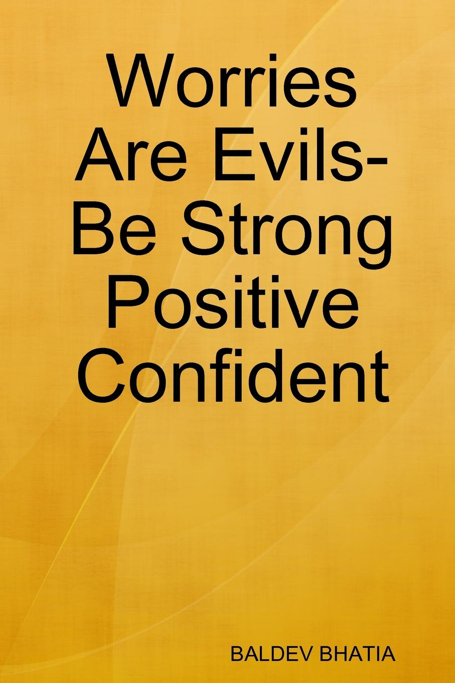 BALDEV BHATIA Worries Are Evils- Be Strong Positive Confident