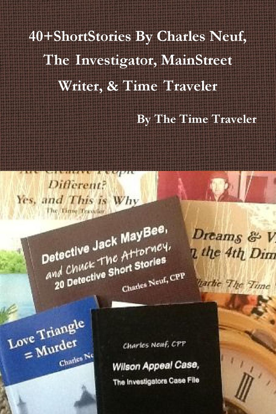 By The Time Traveler 40.ShortStories By Charles Neuf, The Investigator, MainStreet Writer, . Time Traveler