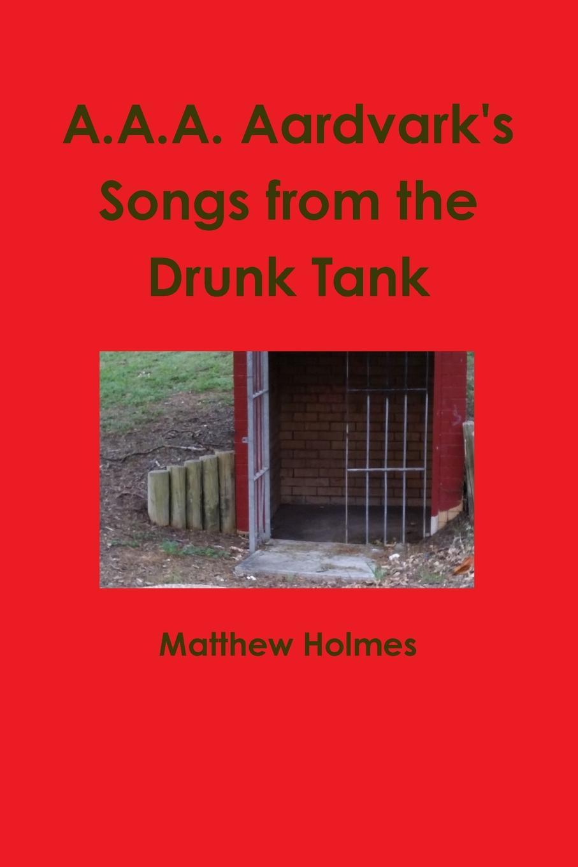 Matthew Holmes A.A.A. Aardvark.s Songs from the Drunk Tank the tank book