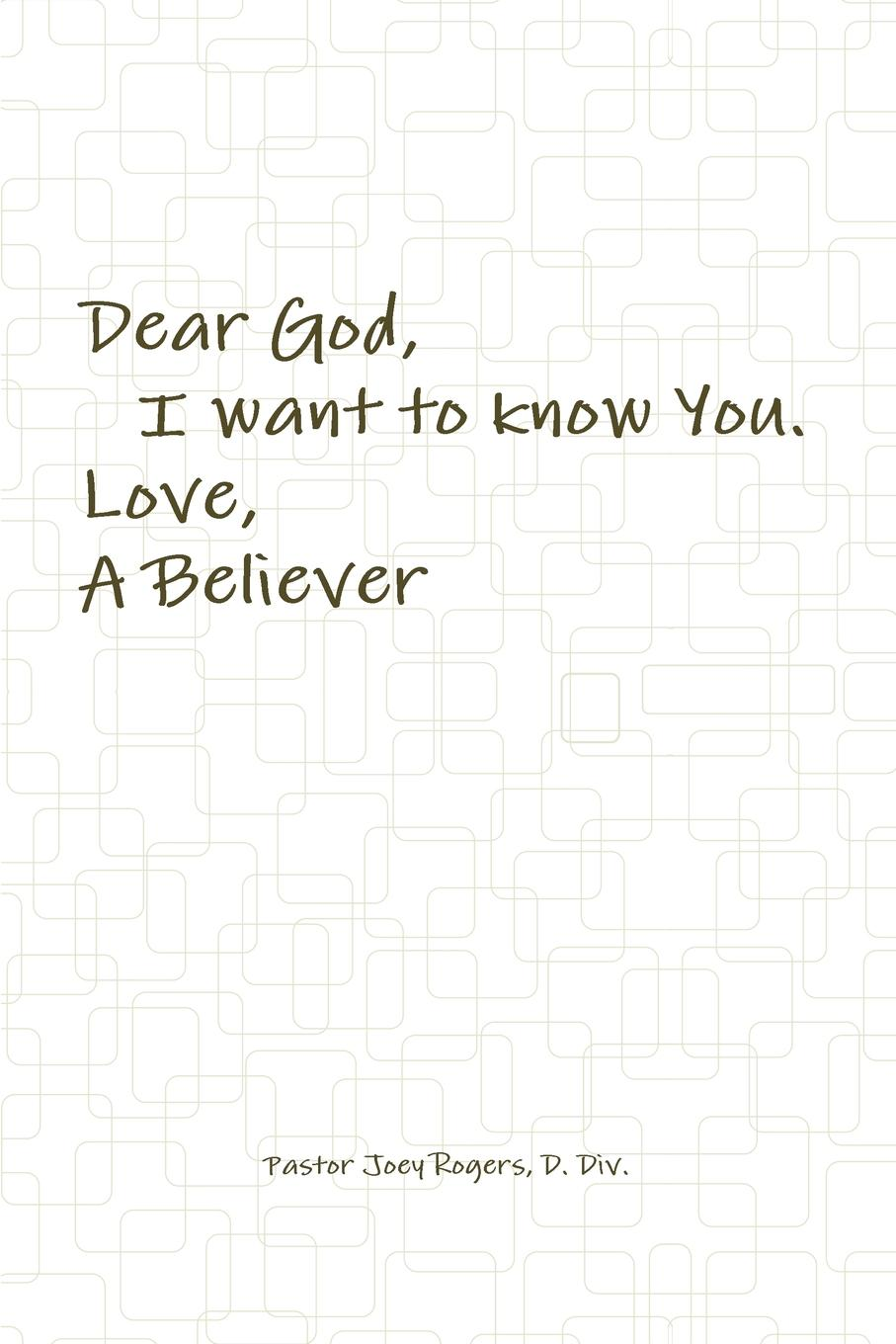 D. Div. Pastor Joey Rogers Dear God, I want to know You. Love, A Believer samuel clarke a discourse concerning the being and attributes of god