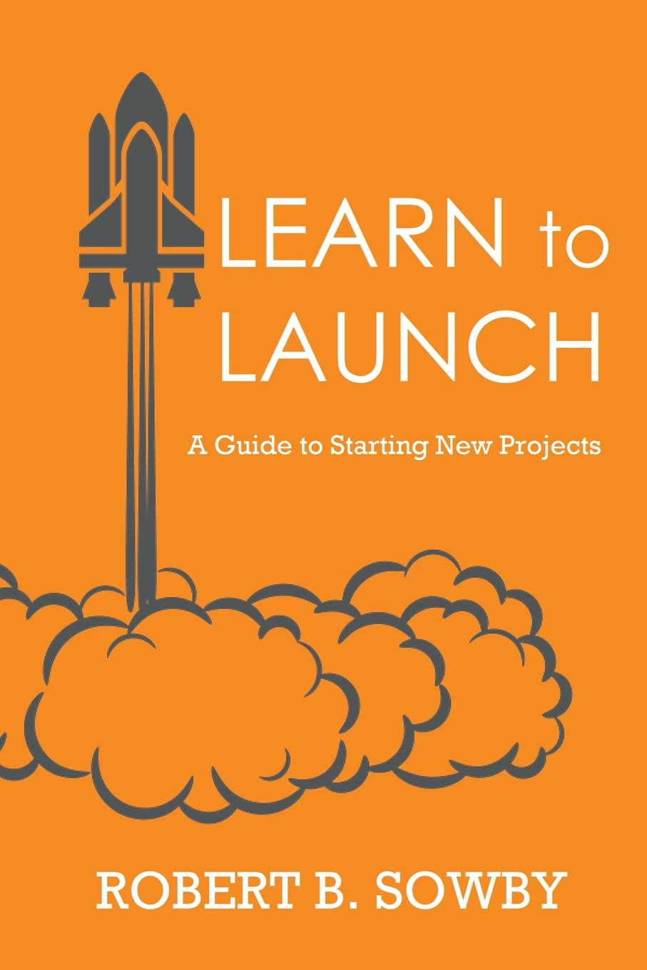 Robert B. Sowby Learn to Launch. A Guide to Starting New Projects стоимость