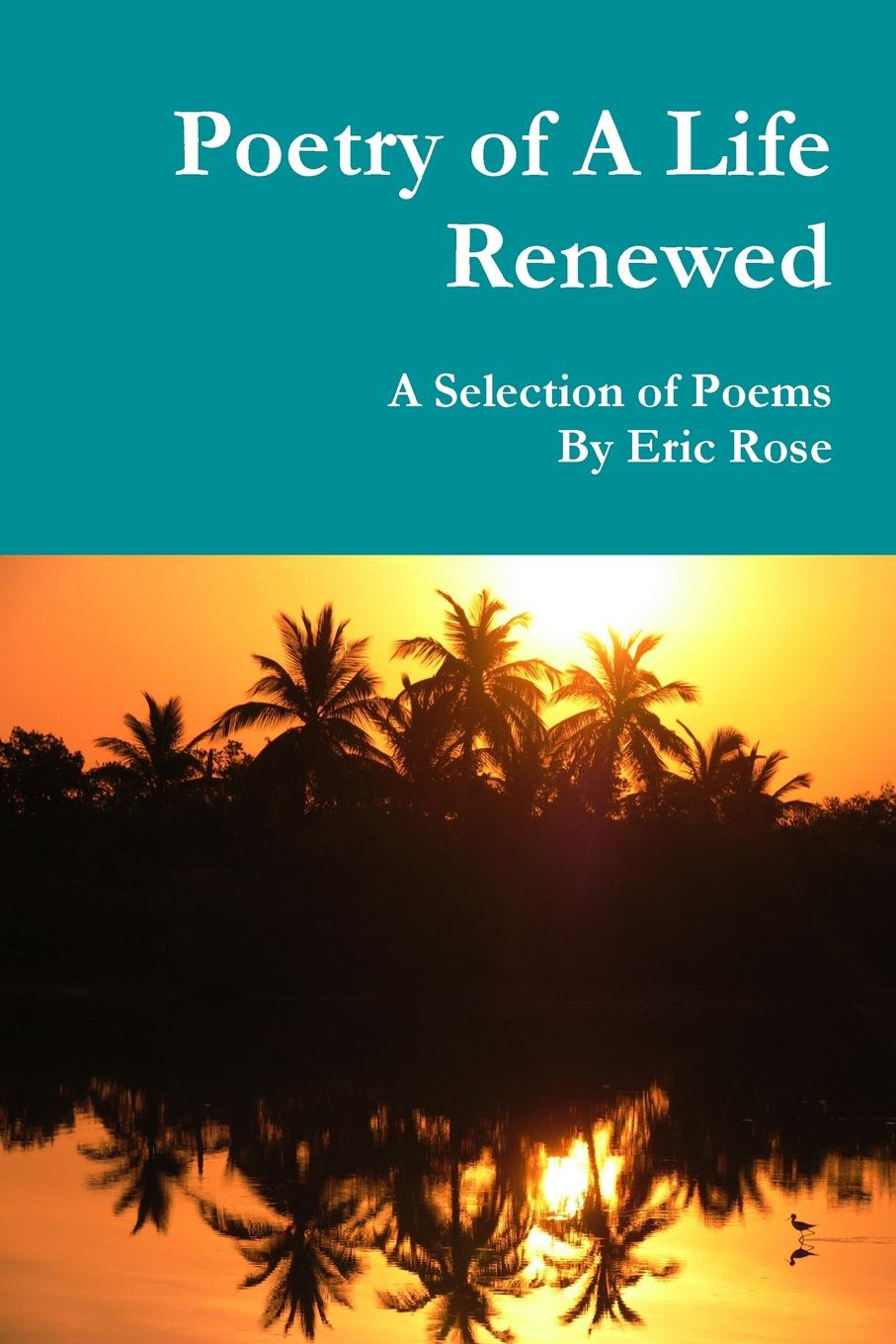 Eric Rose Poetry of A Life Renewed. A Selection of Poems By Eric Rose