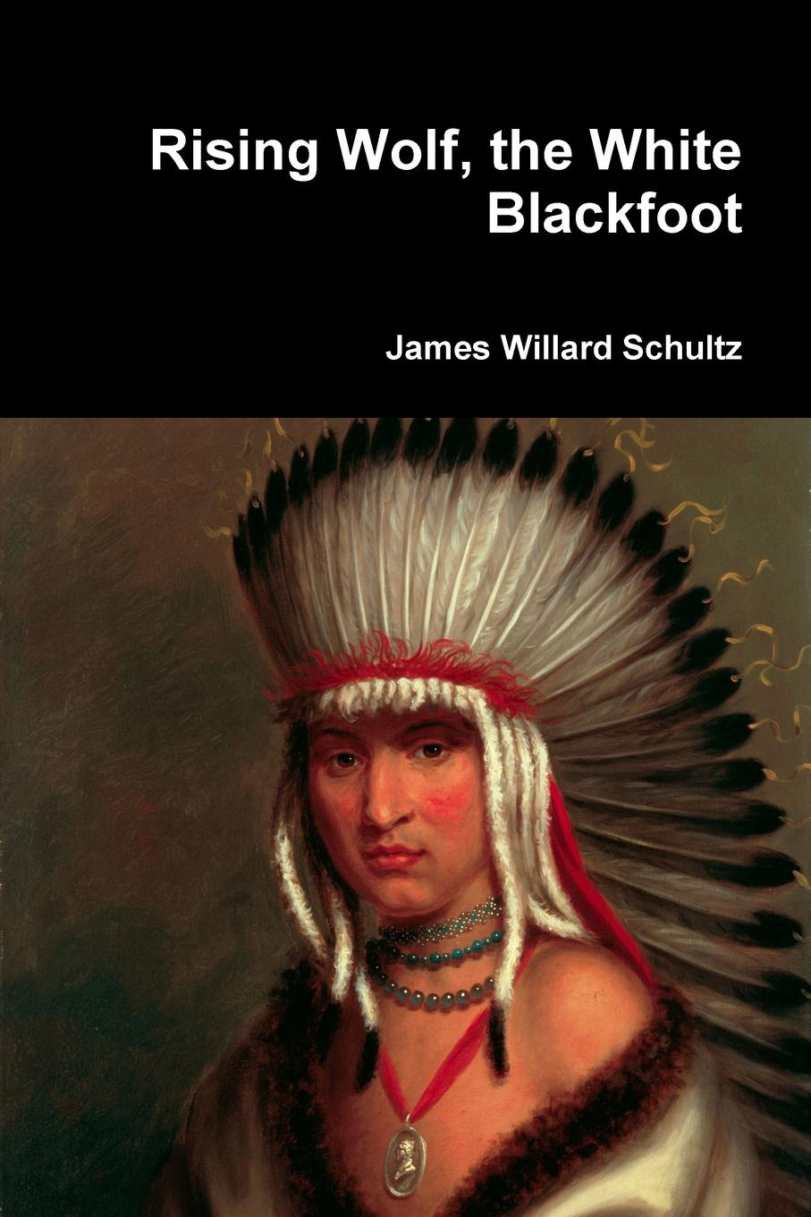 James Willard Schultz Rising Wolf, the White Blackfoot white rabbit red wolf