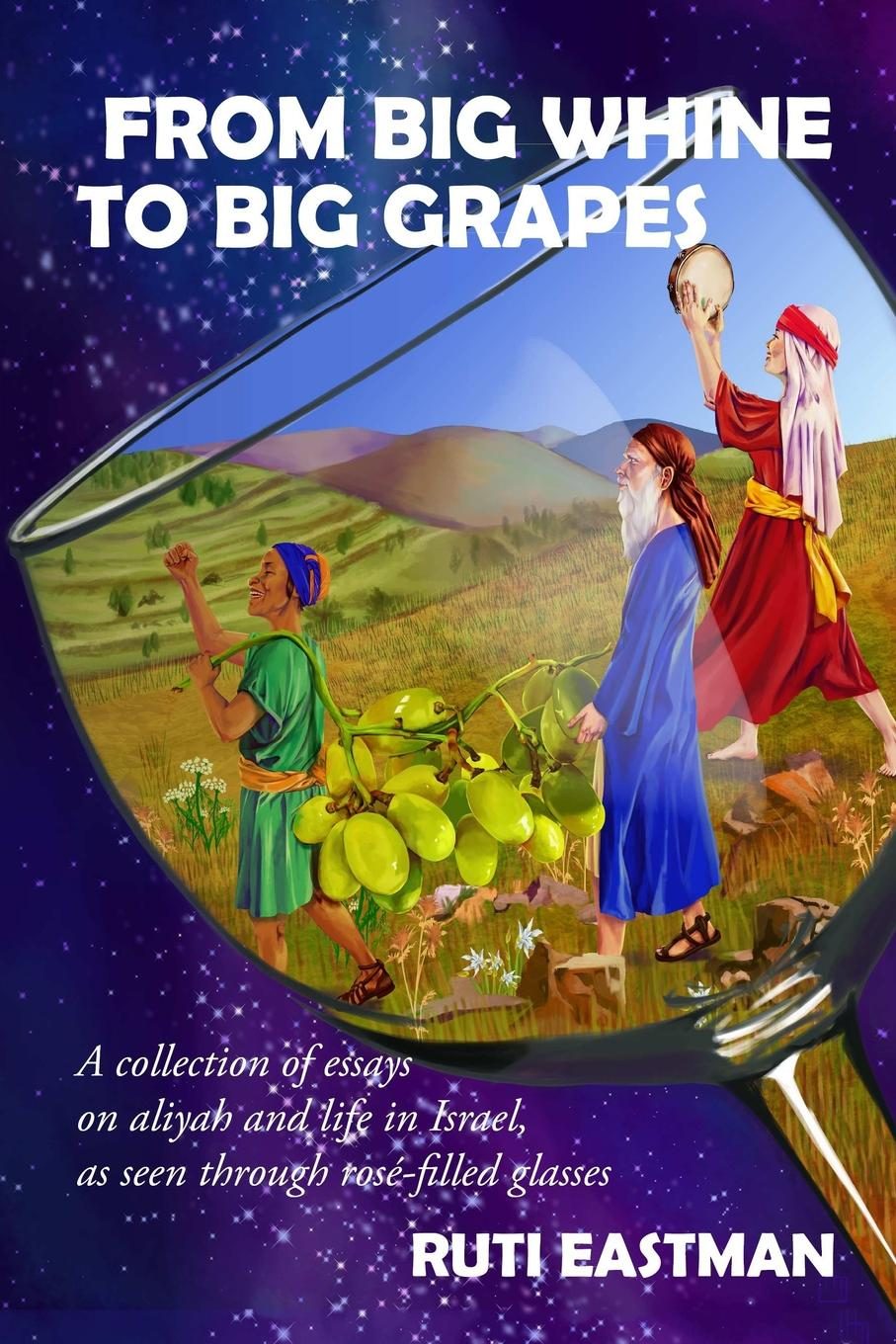 Ruti Eastman From Big Whine to Big Grapes. A Collection of Essays on Aliyah and Life in Israel, as Seen Through RosZ-Filled Glasses holy land israel official site