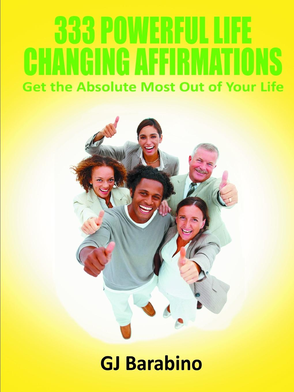 GJ Barabino 333 Powerful Life Changing Affirmations Get the Absolute Most Out of Your Life the road to a positive life