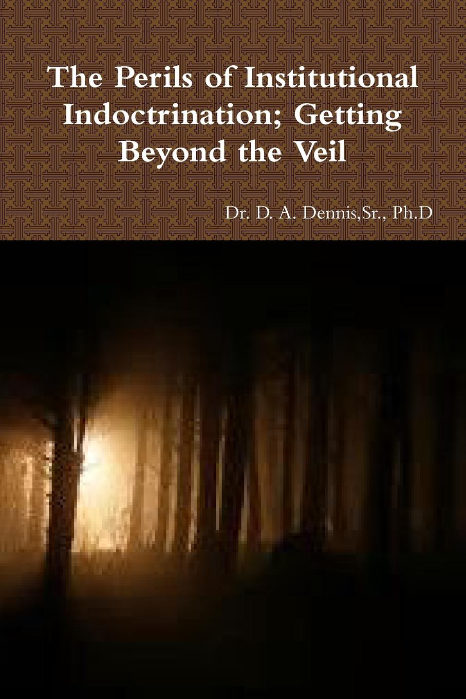 Sr. Ph.D Dr. D. A. Dennis The Perils of Institutional Indoctrination; Getting Beyond the Veil blaire french a chronicles through the centuries