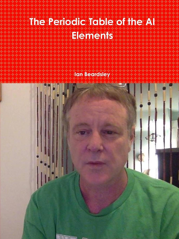Ian Beardsley The Periodic Table of the AI Elements levi p the periodic table