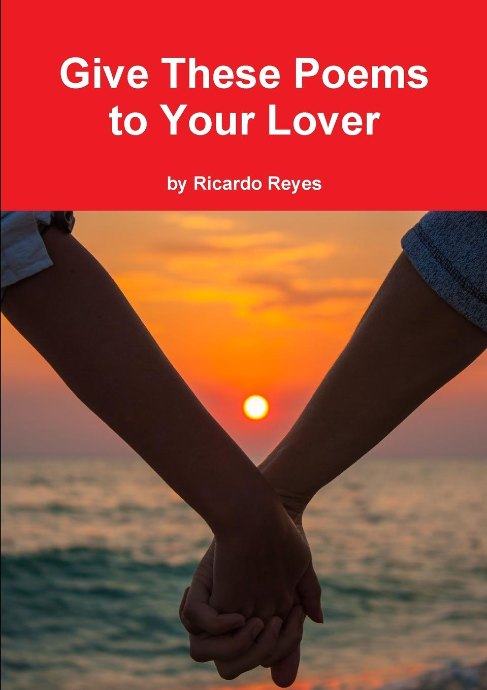 Ricardo Reyes Give These Poems to Your Lover