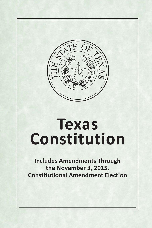 Texas Legislative Council Texas Constitution - Includes Amendments Through the November 3, 2015, Constitutional Amendment Election includes