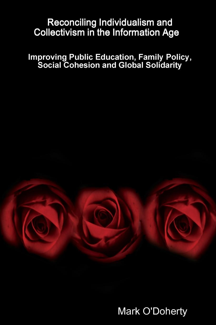 Mark O'Doherty Reconciling Individualism and Collectivism in the Information Age - Improving Public Education, Family Policy, Social Cohesion and Global Solidarity myths of modern individualism