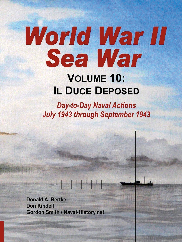 Gordon Smith, Don Kindell, Donald A. Bertke World War II Sea War, Vol 10. Il Duce Deposed donald smith j bond math the theory behind the formulas