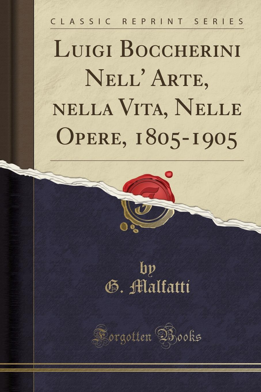 G. Malfatti Luigi Boccherini Nell. Arte, nella Vita, Nelle Opere, 1805-1905 (Classic Reprint) various boccherini luigi sonates