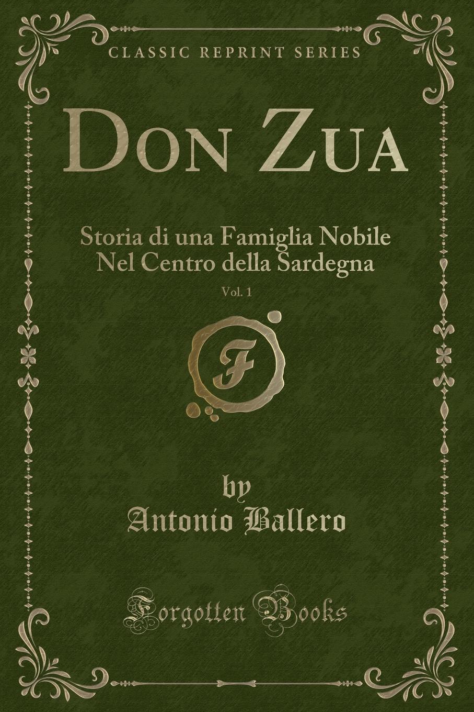 цена Antonio Ballero Don Zua, Vol. 1. Storia di una Famiglia Nobile Nel Centro della Sardegna (Classic Reprint) онлайн в 2017 году