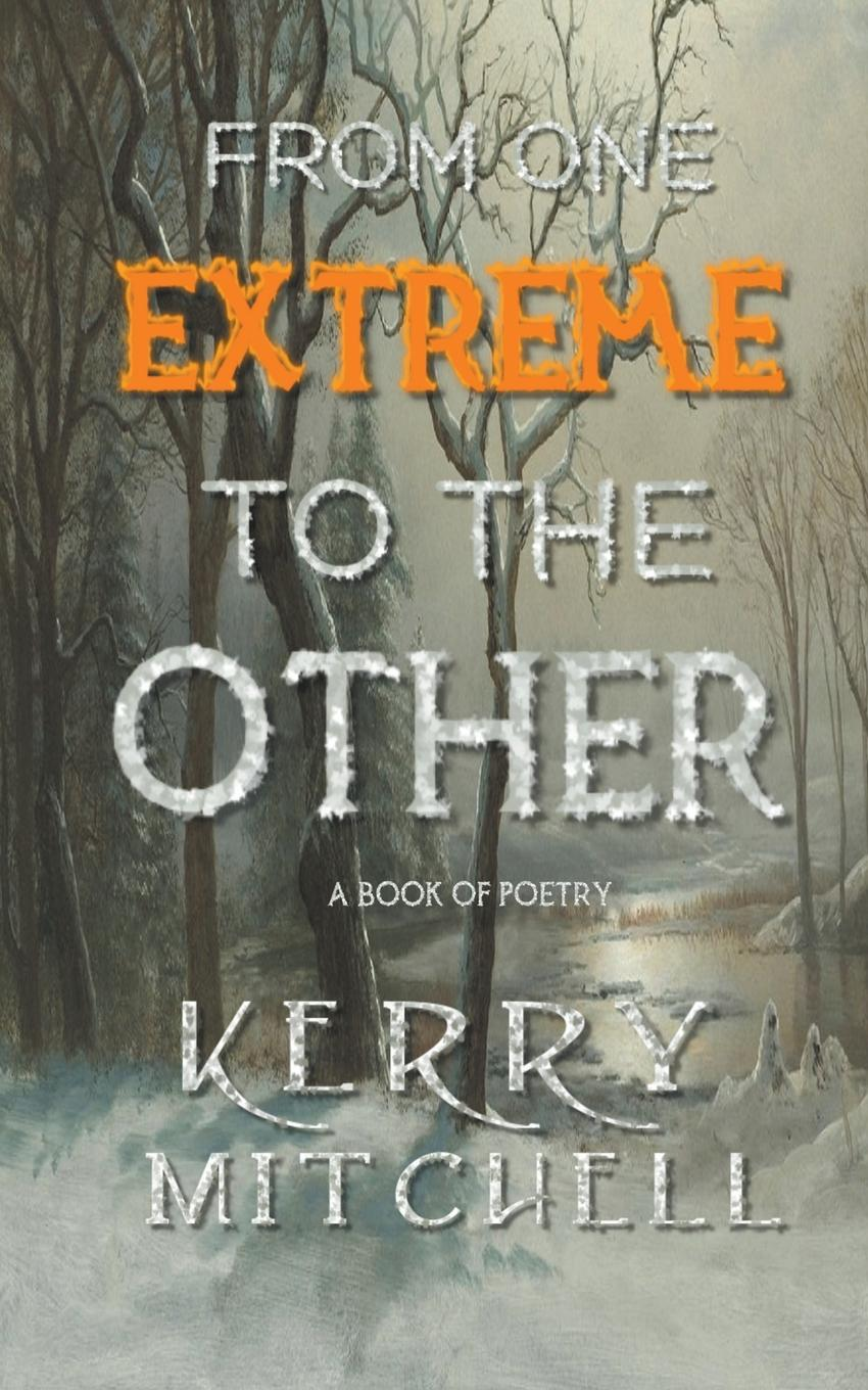Kerry Mitchell From One Extreme To The Other. A Book of Poetry from here to absurdity
