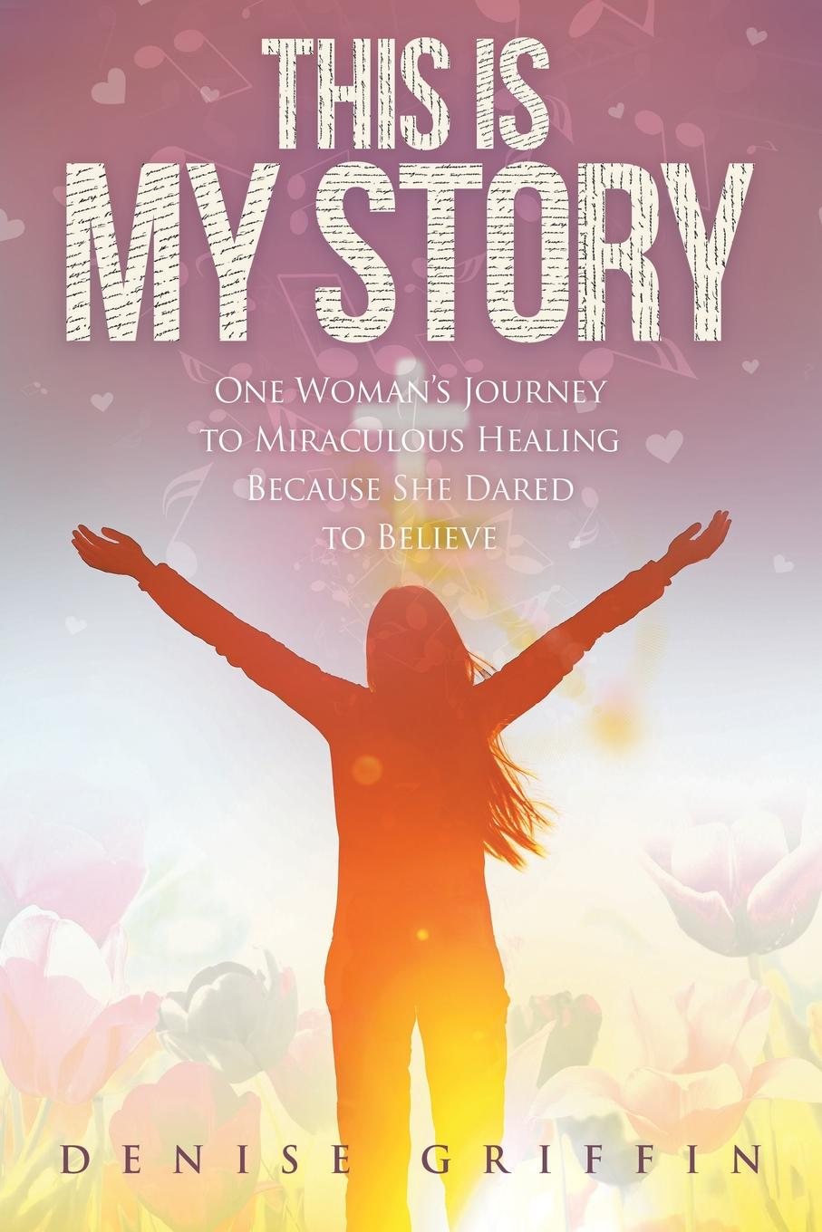 Denise Griffin This is My Story. One Woman.s Journey to Miraculous Healing Because She Dared to Believe change your mind change your life
