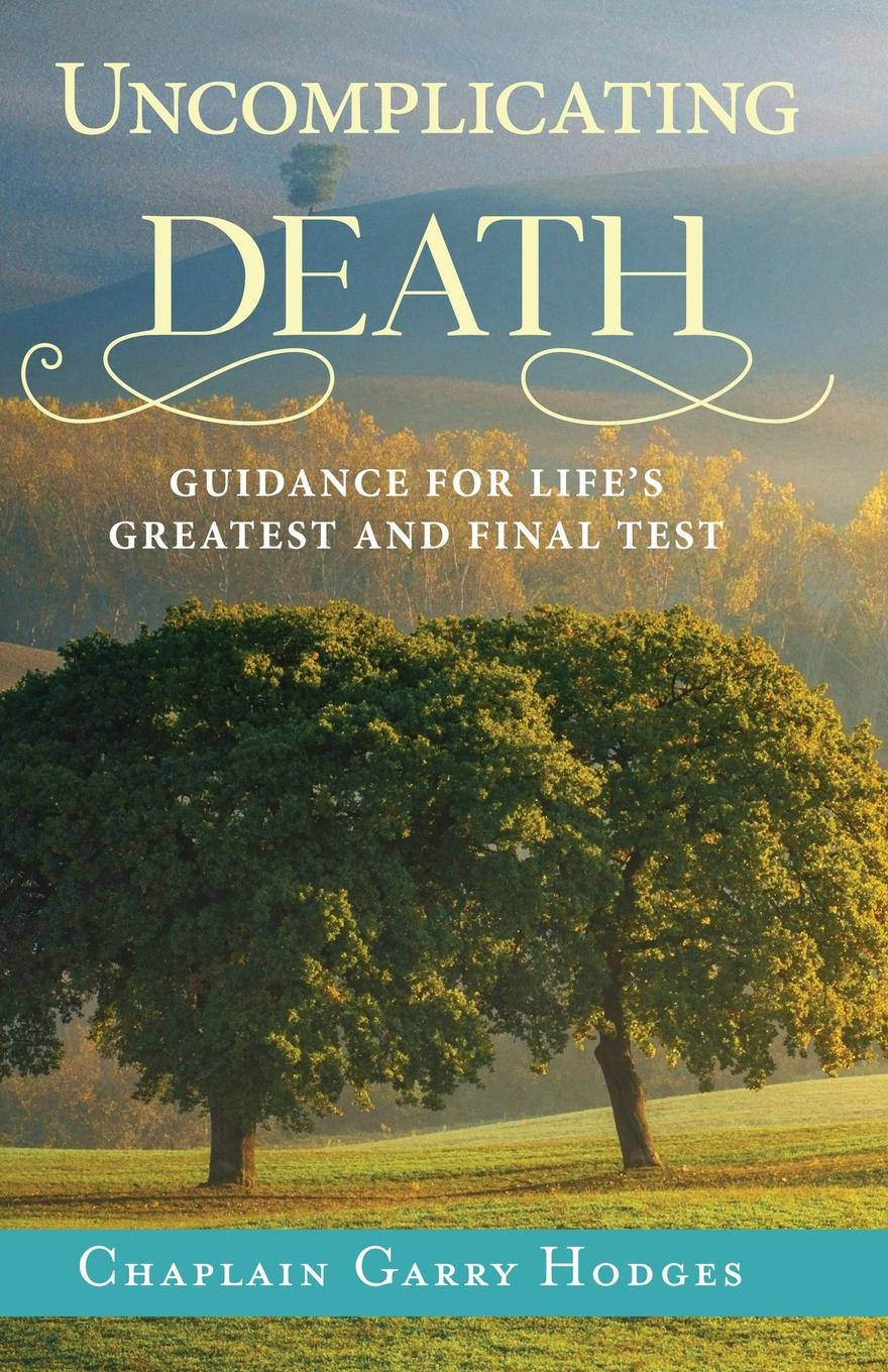 Garry Hodges Uncomplicating Death. Guidance for Life.s Greatest and Final Test garry g azgaldov the abc of