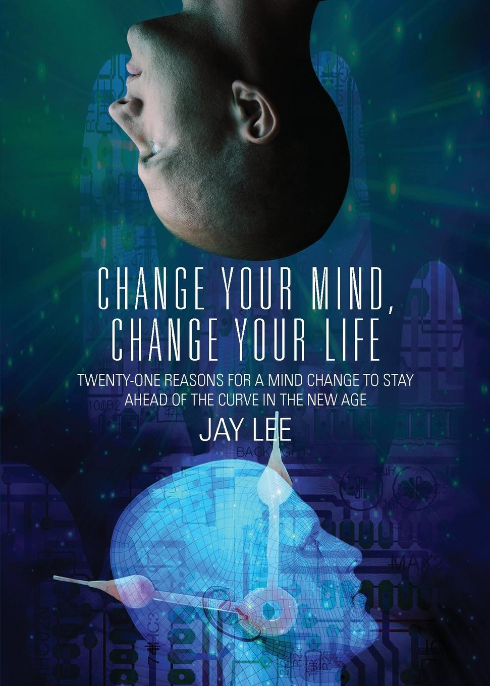 Jay Lee Change Your Mind, Change Your Life. Twenty-One Reasons for a Mind Change to Stay Ahead of the Curve in the New Age pat mesiti the $1 million reason to change your mind