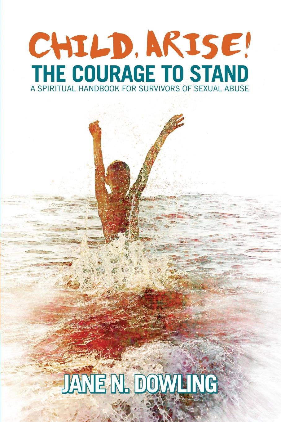 Фото - Jane N Dowling Child Arise.. The Courage to Stand: A Spiritual Handbook for Survivors of Sexual Abuse patterns of child sexual abuse